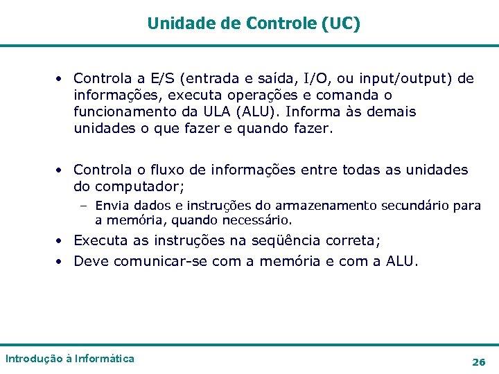 Unidade de Controle (UC) • Controla a E/S (entrada e saída, I/O, ou input/output)