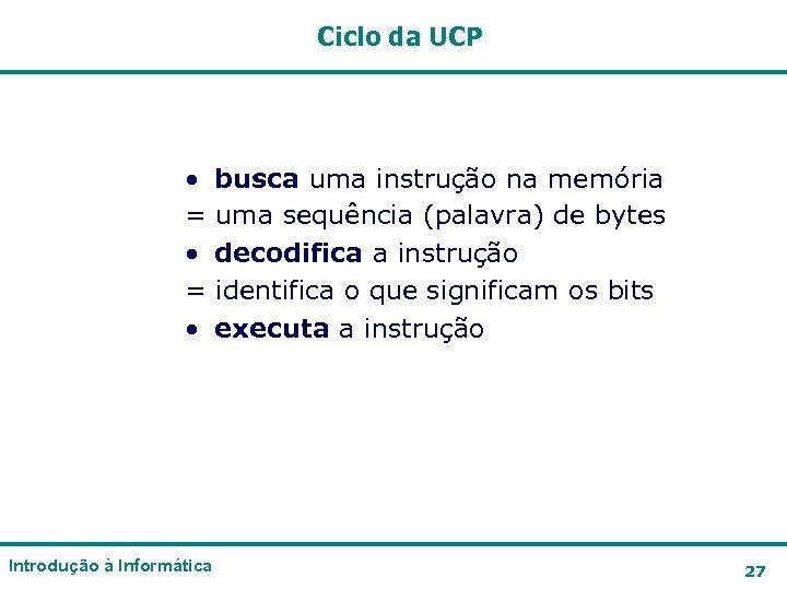 Ciclo da UCP • busca uma instrução na memória = uma sequência (palavra) de
