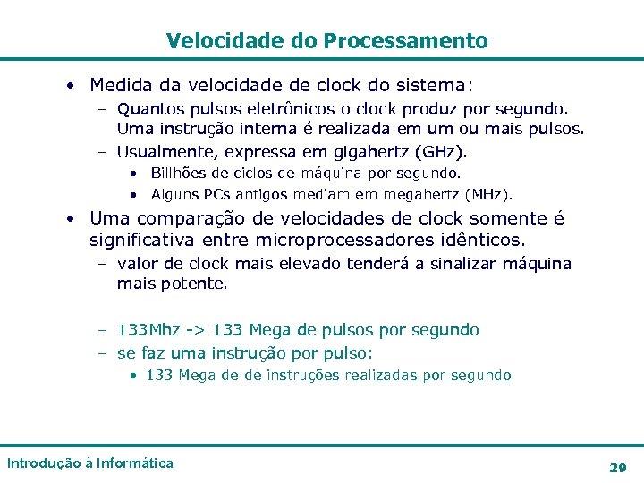 Velocidade do Processamento • Medida da velocidade de clock do sistema: – Quantos pulsos