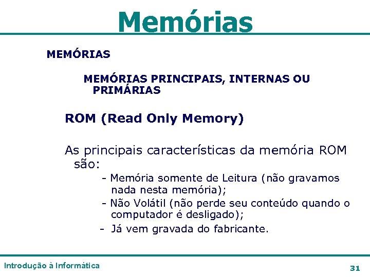Memórias MEMÓRIAS PRINCIPAIS, INTERNAS OU PRIMÁRIAS ROM (Read Only Memory) As principais características da