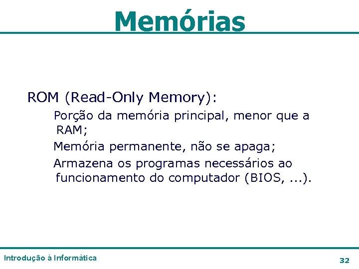 Memórias ROM (Read-Only Memory): Porção da memória principal, menor que a RAM; Memória permanente,