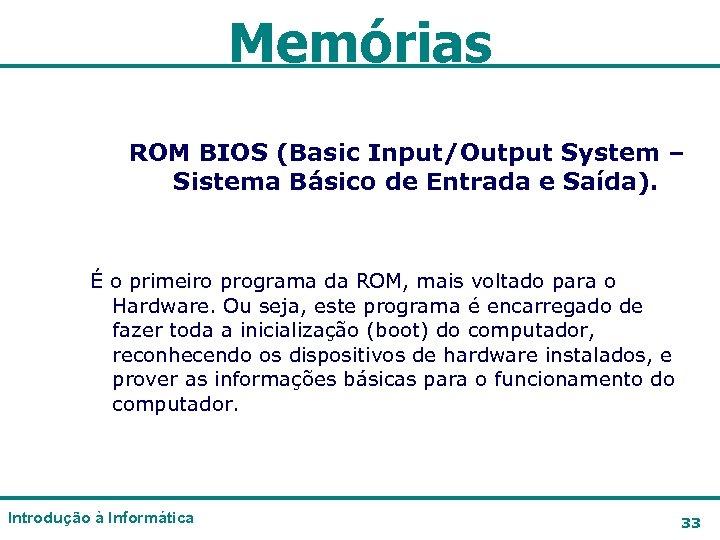 Memórias ROM BIOS (Basic Input/Output System – Sistema Básico de Entrada e Saída). É