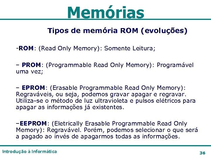 Memórias Tipos de memória ROM (evoluções) -ROM: (Read Only Memory): Somente Leitura; – PROM: