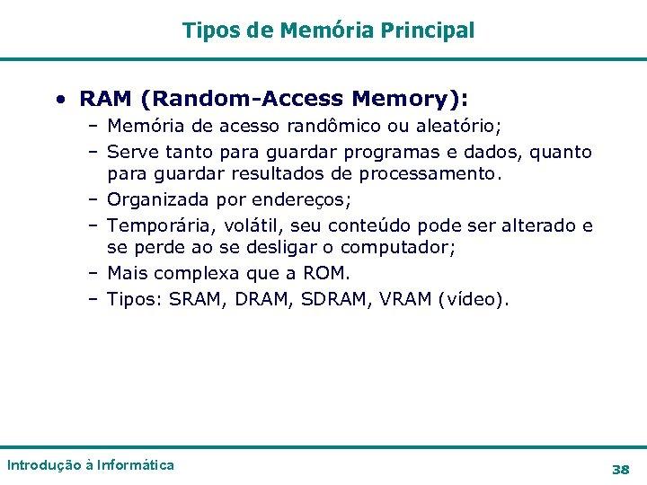 Tipos de Memória Principal • RAM (Random-Access Memory): – Memória de acesso randômico ou