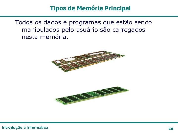Tipos de Memória Principal Todos os dados e programas que estão sendo manipulados pelo
