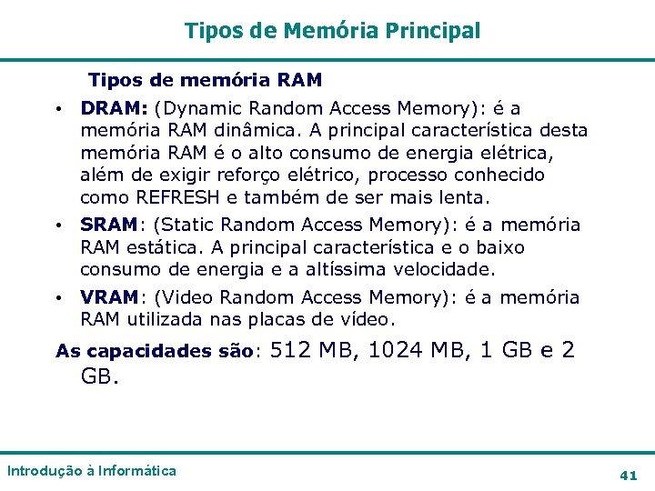 Tipos de Memória Principal Tipos de memória RAM • DRAM: (Dynamic Random Access Memory):
