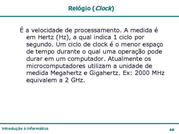Relógio (Clock) É a velocidade de processamento. A medida é em Hertz (Hz), a