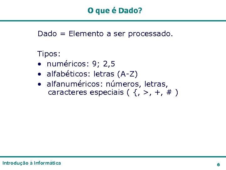O que é Dado? Dado = Elemento a ser processado. Tipos: • numéricos: 9;