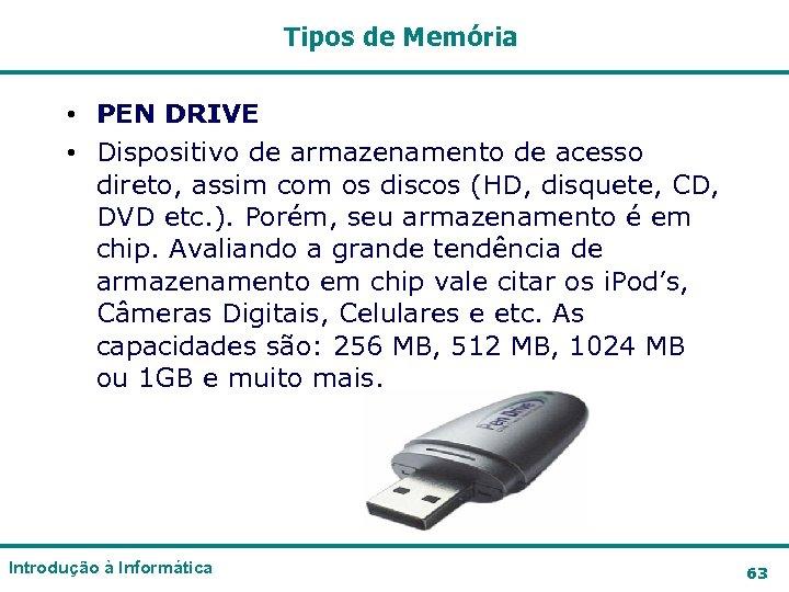 Tipos de Memória • PEN DRIVE • Dispositivo de armazenamento de acesso direto, assim