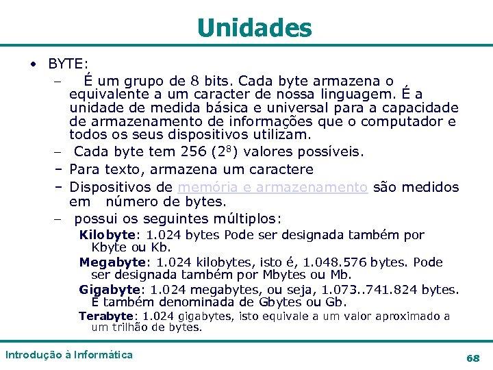 Unidades • BYTE: – É um grupo de 8 bits. Cada byte armazena o