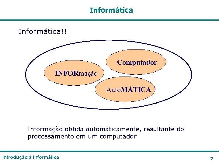 Informática!! Computador INFORmação Auto. MÁTICA Informação obtida automaticamente, resultante do processamento em um computador