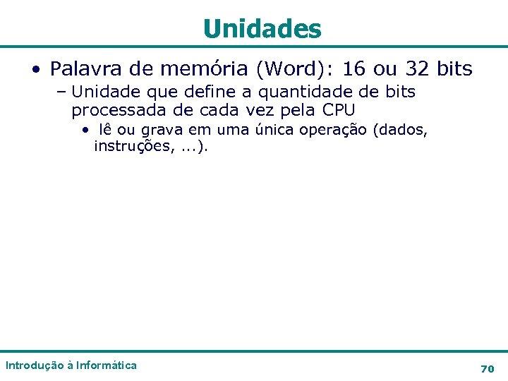 Unidades • Palavra de memória (Word): 16 ou 32 bits – Unidade que define