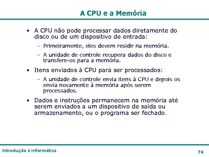 A CPU e a Memória • A CPU não pode processar dados diretamente do