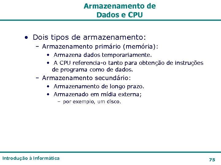 Armazenamento de Dados e CPU • Dois tipos de armazenamento: – Armazenamento primário (memória):