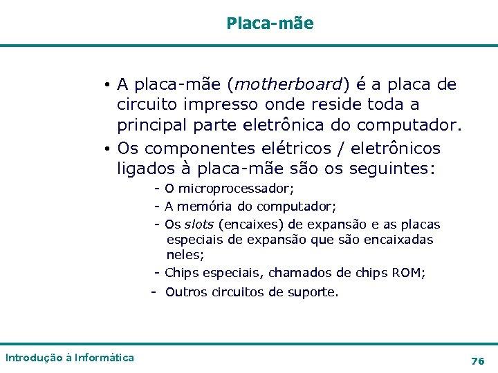 Placa-mãe • A placa-mãe (motherboard) é a placa de circuito impresso onde reside toda