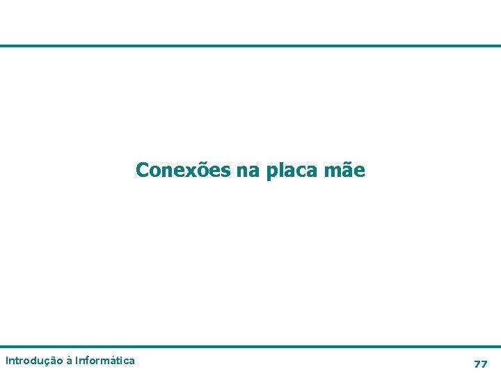 Conexões na placa mãe Introdução à Informática 77