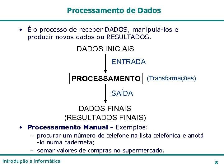 Processamento de Dados • É o processo de receber DADOS, manipulá-los e produzir novos