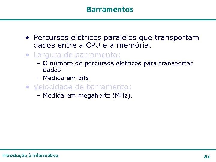 Barramentos • Percursos elétricos paralelos que transportam dados entre a CPU e a memória.