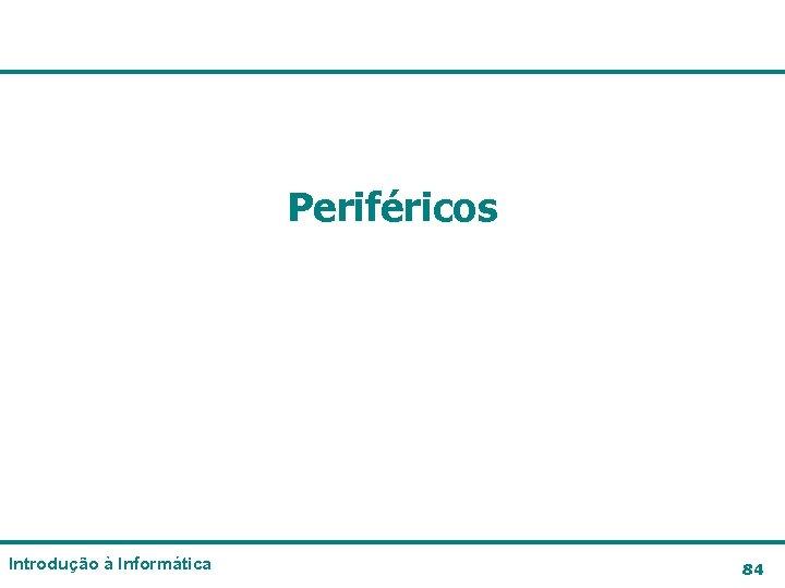 Periféricos Introdução à Informática 84