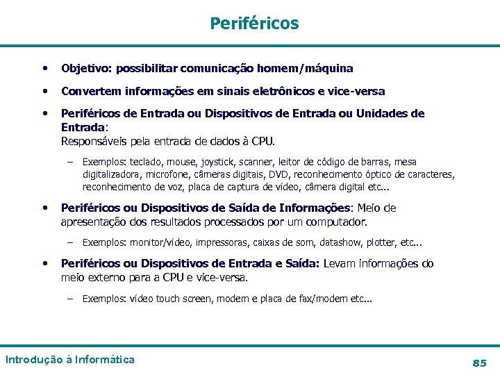 Periféricos • Objetivo: possibilitar comunicação homem/máquina • Convertem informações em sinais eletrônicos e vice-versa