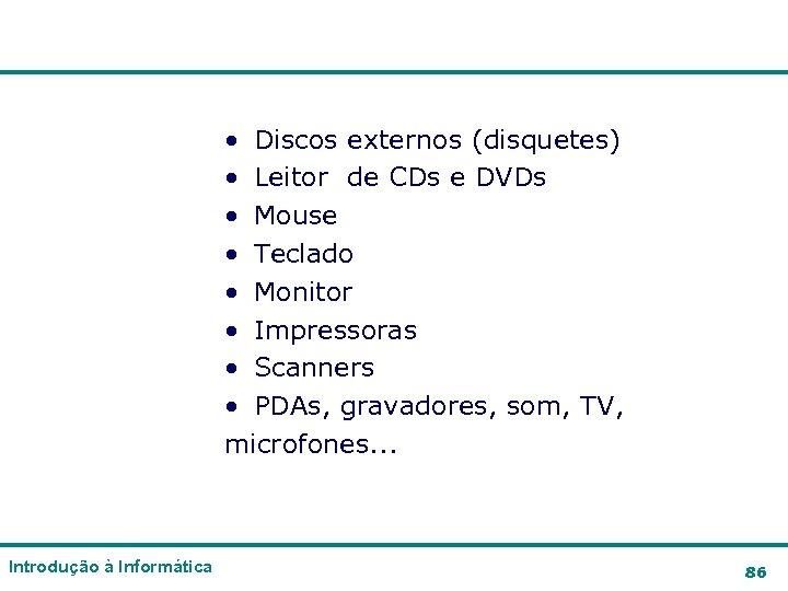 • Discos externos (disquetes) • Leitor de CDs e DVDs • Mouse •