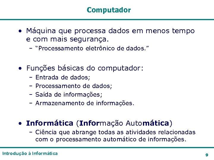 Computador • Máquina que processa dados em menos tempo e com mais segurança. –