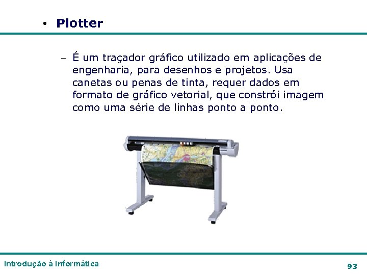 • Plotter – É um traçador gráfico utilizado em aplicações de engenharia, para