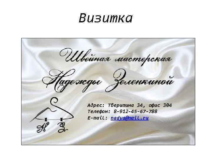 Визитка Адрес: Тверитина 34, офис 304 Телефон: 8 -912 -45 -67 -788 Е-mail: nadya@mail.