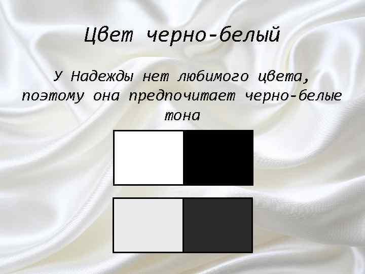 Цвет черно-белый У Надежды нет любимого цвета, поэтому она предпочитает черно-белые тона
