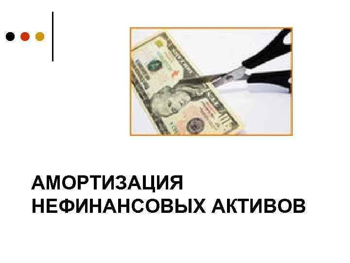 АМОРТИЗАЦИЯ НЕФИНАНСОВЫХ АКТИВОВ