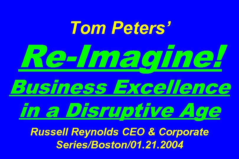 Tom Peters' Re-Imagine! Business Excellence in a Disruptive Age Russell Reynolds CEO & Corporate