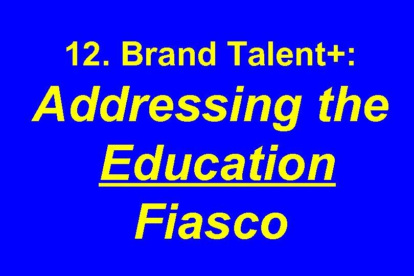 12. Brand Talent+: Addressing the Education Fiasco