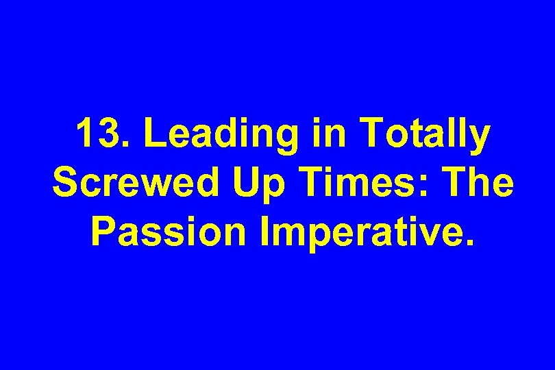 13. Leading in Totally Screwed Up Times: The Passion Imperative.