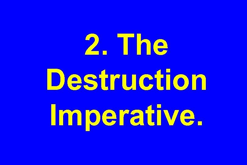2. The Destruction Imperative.