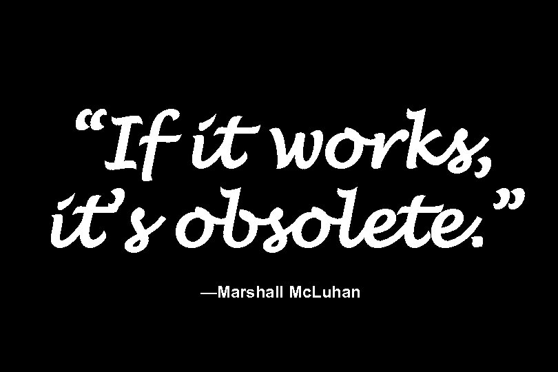 """""""If it works, it's obsolete. """" —Marshall Mc. Luhan"""