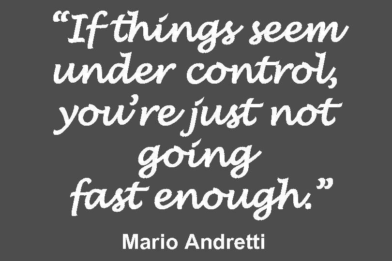 """""""If things seem under control, you're just not going fast enough. """" Mario Andretti"""