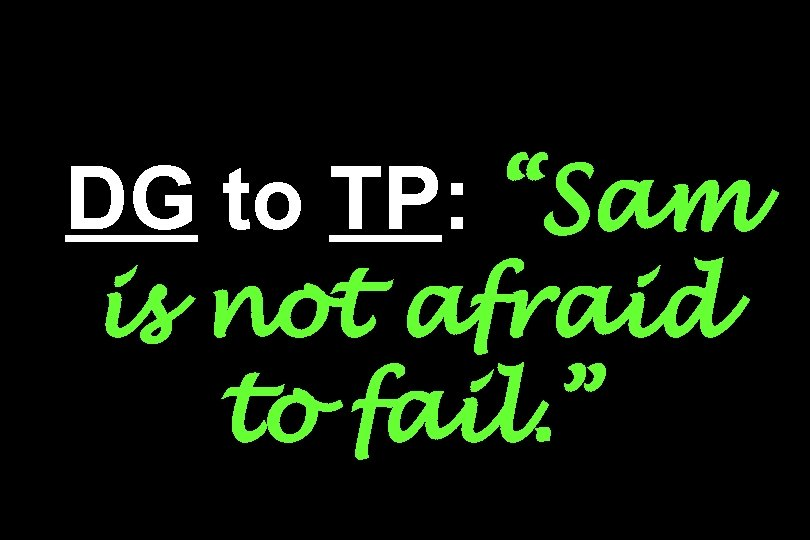 """DG to TP: """"Sam is not afraid to fail. """""""