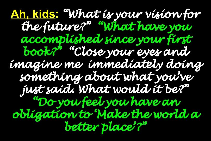 """Ah, kids: """"What is your vision for the future? """" """"What have you accomplished"""