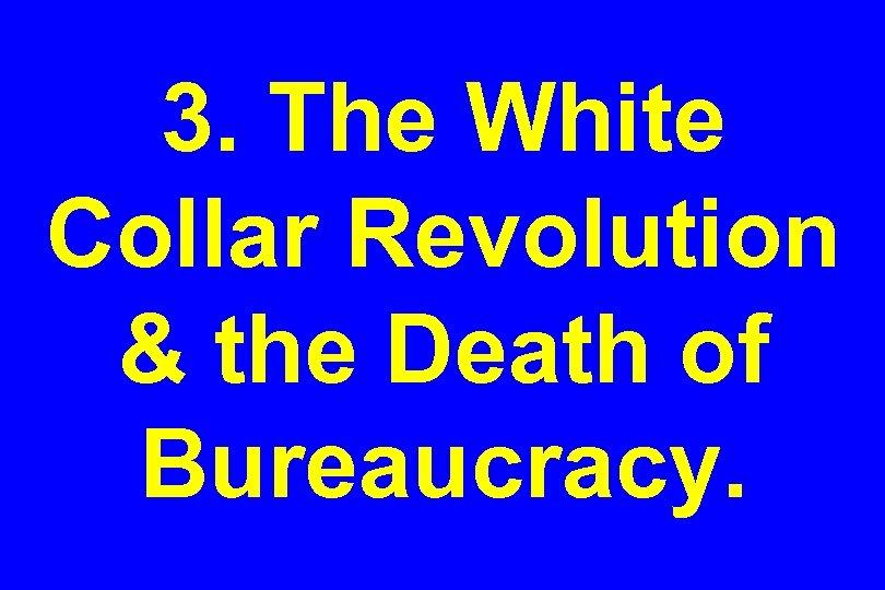 3. The White Collar Revolution & the Death of Bureaucracy.