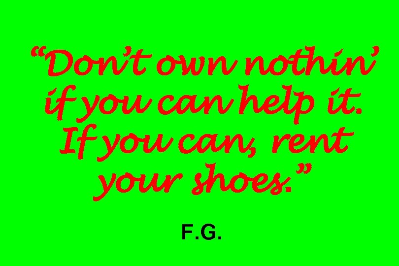 """""""Don't own nothin' if you can help it. If you can, rent your shoes."""