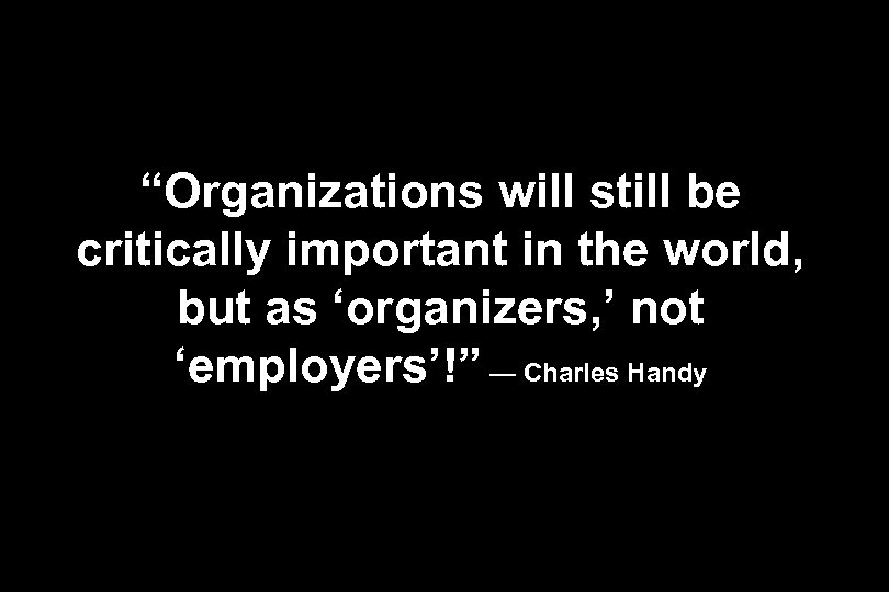 """""""Organizations will still be critically important in the world, but as 'organizers, ' not"""