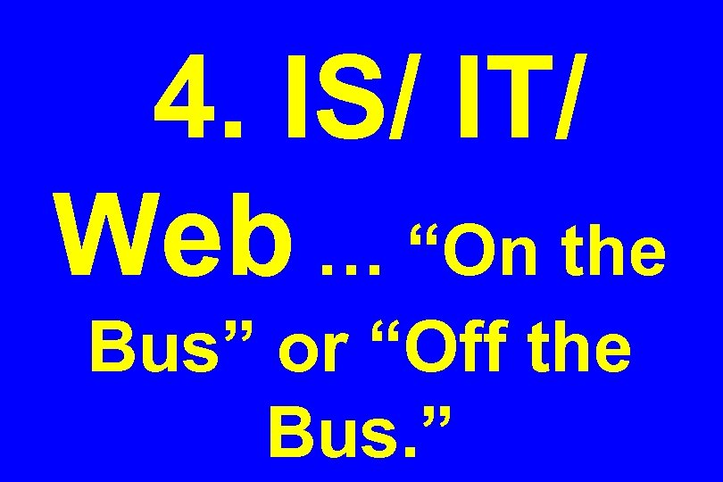 """4. IS/ IT/ Web … """"On the Bus"""" or """"Off the Bus. """""""