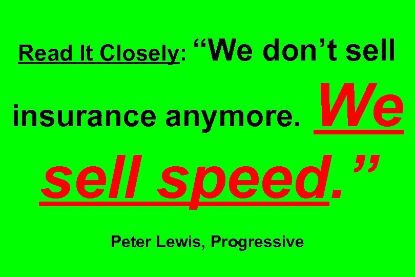 """Read It Closely: """"We don't sell We sell speed. """" insurance anymore. Peter Lewis,"""