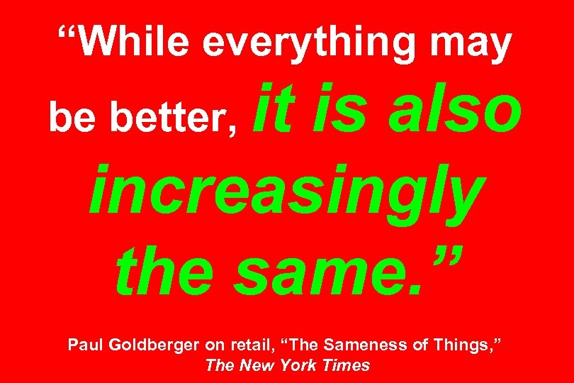 """""""While everything may it is also increasingly the same. """" be better, Paul Goldberger"""