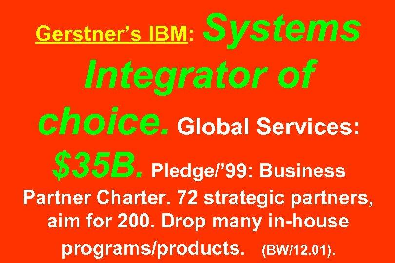 Systems Integrator of choice. Global Services: Gerstner's IBM: $35 B. Pledge/' 99: Business Partner