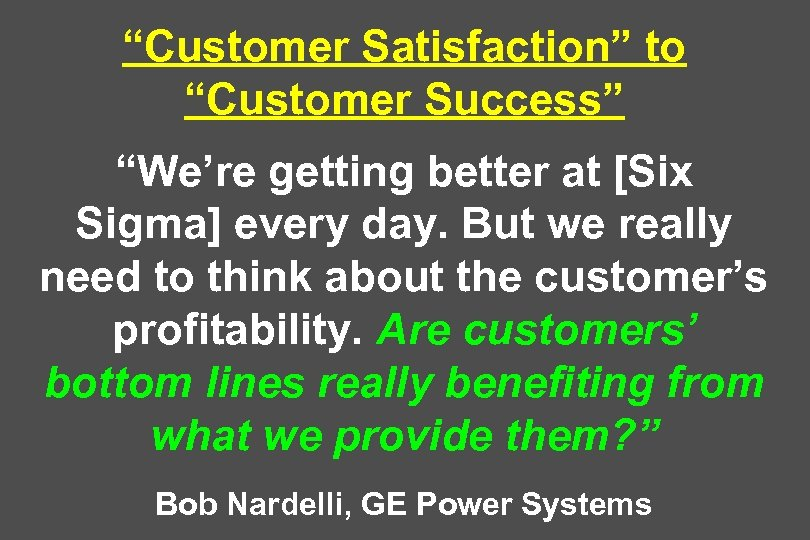 """""""Customer Satisfaction"""" to """"Customer Success"""" """"We're getting better at [Six Sigma] every day. But"""
