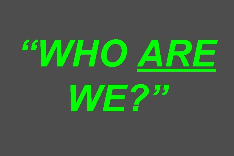 """""""WHO ARE WE? """""""