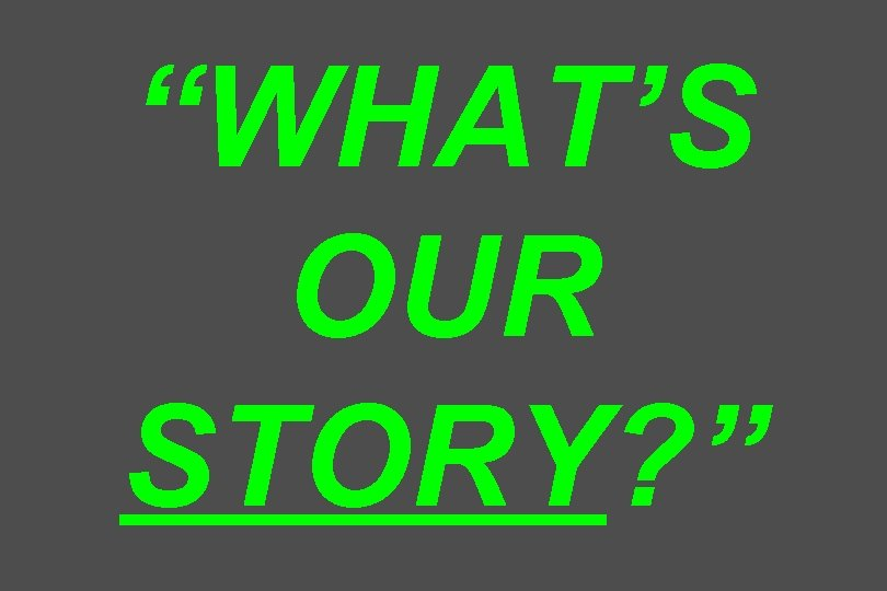 """""""WHAT'S OUR STORY? """""""