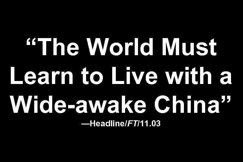 """""""The World Must Learn to Live with a Wide-awake China"""" —Headline/FT/11. 03"""