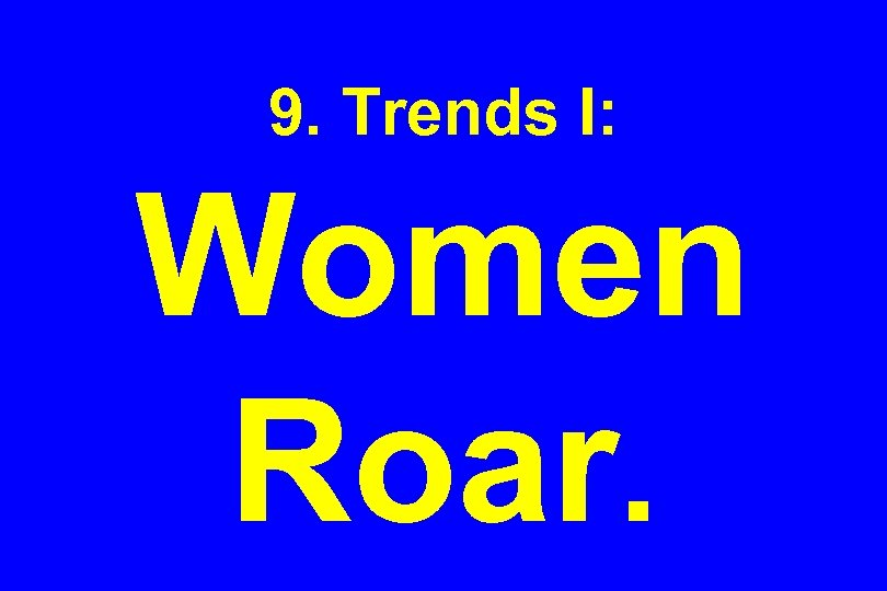 9. Trends I: Women Roar.